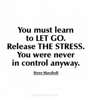 You must learn to let go. Release the stress. You were never in ...