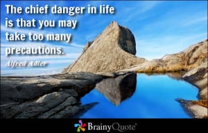 The chief danger in life is that you may take too many precautions ...