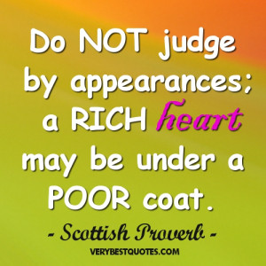 wisdom quotes - Do NOT judge by appearances; a RICH heart may be under ...