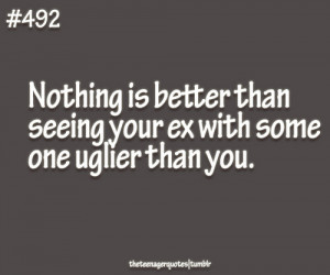 Nothing is better than seeing your ex with someone uglier than you ...