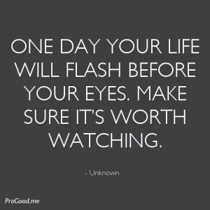 One Day Your Life Will Flash Before Your Eyes. Make Sure It's Worth ...