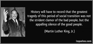 ... the appalling silence of the good people. - Martin Luther King, Jr