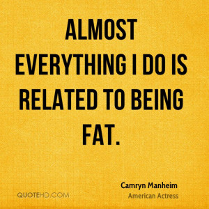 Almost everything I do is related to being fat.