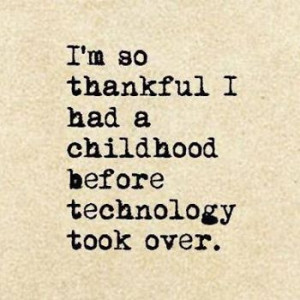 am so thankful i had a childhood before technology took over