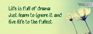 Life is full of drama Just learn to ignore it and live life to the ...