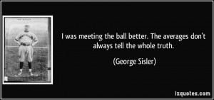 ... ball better. The averages don't always tell the whole truth. - George
