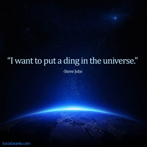 want to put a ding in the universe. – Steve Jobs