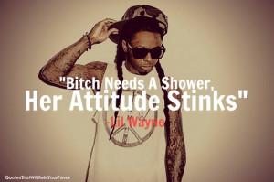 "Bitch Needs A Shower, Her Attitude Stinks "" -Lil Wayne"