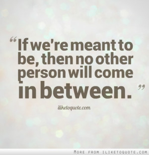 If we're meant to be, then no other person will come in between.