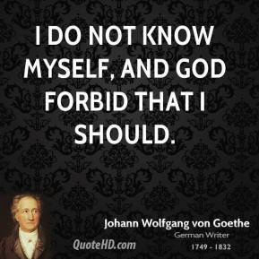 Johann Wolfgang von Goethe - I do not know myself, and God forbid that ...