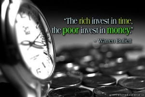 """The rich invest in time, the poor invest in money."""" ~ Warren Buffett ..."""