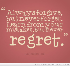 Always forgive, but never forget, learn from your mistakes, but never ...