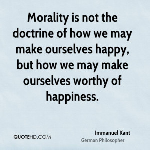 Morality is not the doctrine of how we may make ourselves happy, but ...