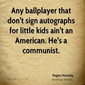 Rogers Hornsby - Any ballplayer that don't sign autographs for little ...