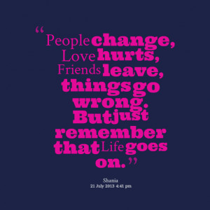 Quotes Picture: people change, love hurts, friends leave, things go ...