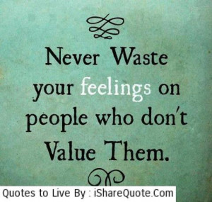 Never waste your feelings on people…