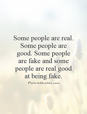 ... are fake and some people are real good at being fake. Picture Quote #1