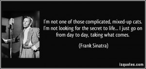 ... life... I just go on from day to day, taking what comes. - Frank
