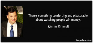 ... and pleasurable about watching people win money. - Jimmy Kimmel