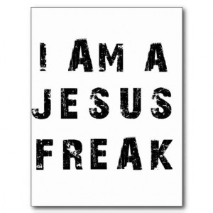 That should be the definition of a Jesus freak. We should be so ...