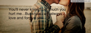 You'll never know how much you hurt me...But know i will always love ...
