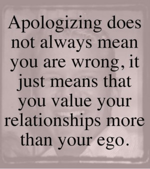 Apologizing does not mean you are wrong, it just means that you value ...