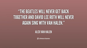 The Beatles will never get back together and David Lee Roth will never ...