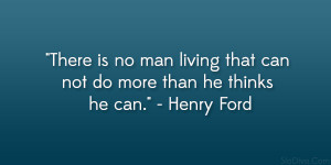 "... living that can not do more than he thinks he can."" – Henry Ford"