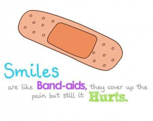 Smiles Are Like Band-Aids, They Cover Up The Pain But Still It Hurts ...