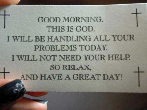 ... your problems today. I will not need your help. so relax, and have a