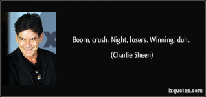 Boom, crush. Night, losers. Winning, duh. - Charlie Sheen