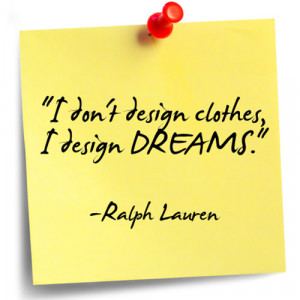 don't design clothes, I design dreams. ~ Ralph Lauren