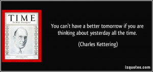 You can't have a better tomorrow if you are thinking about yesterday ...