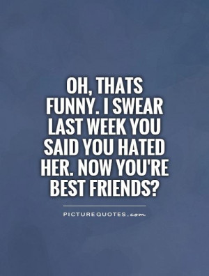 ... week you said you hated her. Now you're best friends? Picture Quote #1