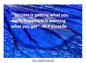 "... what you want, happiness is wanting what you get""- W.P Kinsella"