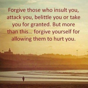 Forgive those who insult you, attack you, belittle you or take you ...