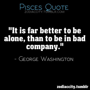 It is far better to be alone, than to be in bad company.