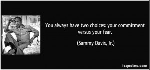... have two choices: your commitment versus your fear. - Sammy Davis, Jr