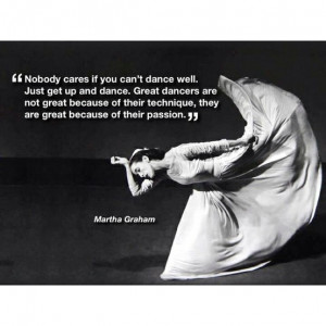 ... technique, they are great because of their passion. - Martha Graham