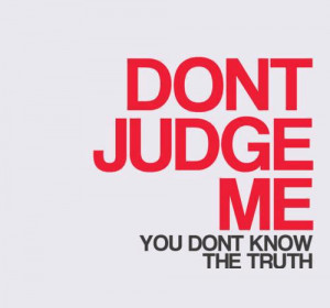 Dont judge me. You don't know the truth