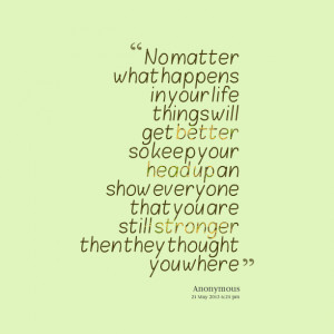 Quotes Picture: no matter what happens in your life things will get ...
