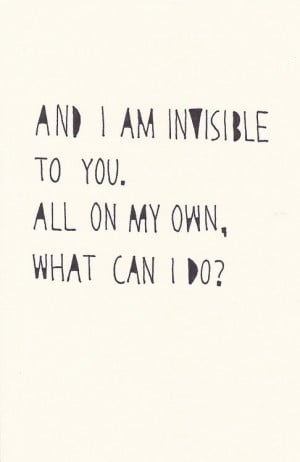 Am I invisible to you? All on my own, what can I do?