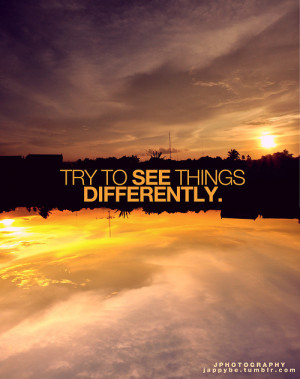 Try to see things Differently ,you will be amazed ♥ :)Inspiration ...