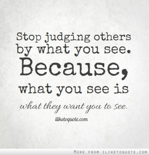 Stop judging others by what you see. Because, what you see is what ...