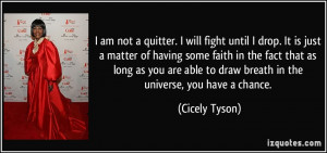 am not a quitter. I will fight until I drop. It is just a matter of ...