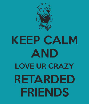 keep calm and love your crazy friends
