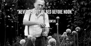 ... get out of bed before noon. - Charles Bukowski at Lifehack Quotes