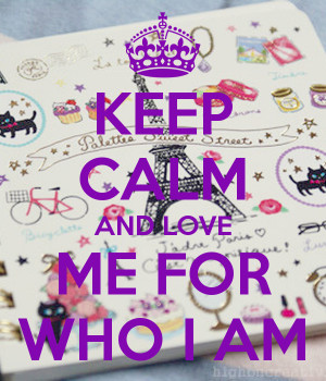 KEEP CALM AND LOVE ME FOR WHO I AM