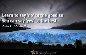 Learn to say 'no' to the good so you can say 'yes' to the best.