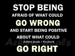 Stop being afraid of what could go wrong ...